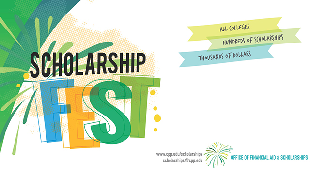 Graphic that reads: Scholarship Fest: All colleges, Hundreds of Scholarships, Thousands of Dollars. www.cpp.edu/scholarships scholarships@cpp.edu Office of Financial Aid & Scholarships